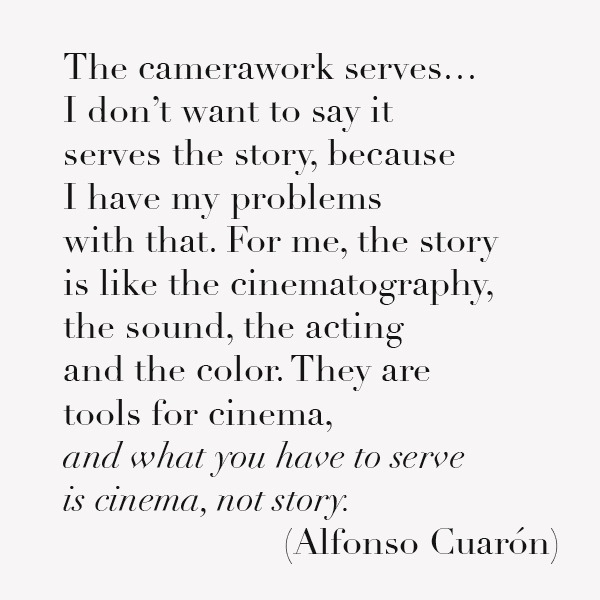 The camerawork serves … I don't want to say it serves the story, because I have my problems with that. For me, the story is like the cinematography, the sound, the acting and the color. They are tools for cinema, and what you have to serve is cinema, not story.